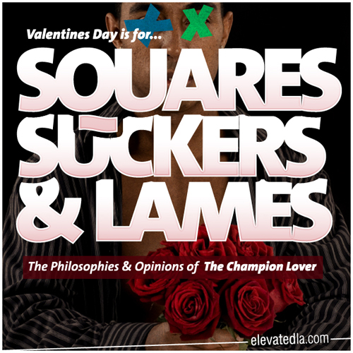 Valentines Day is for squares suckers and lames!